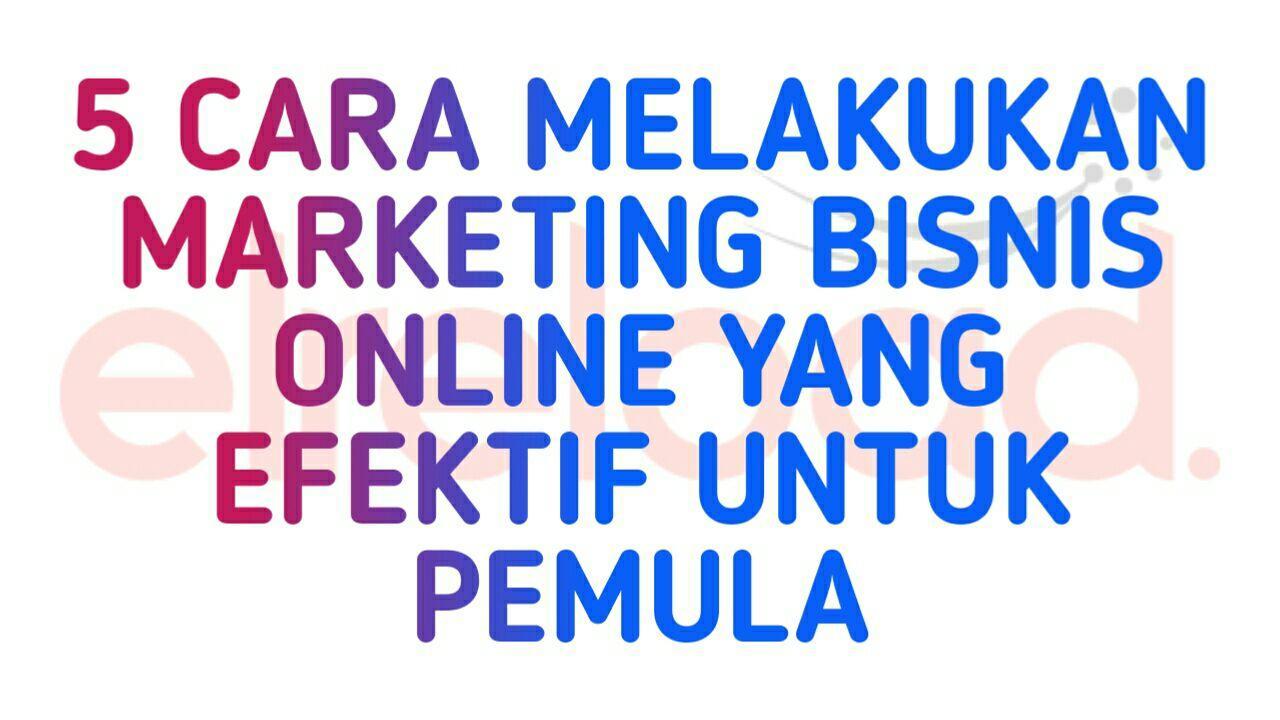 5 Cara Melakukan Marketing Bisnis Online Yang Efektif Untuk Pemula
