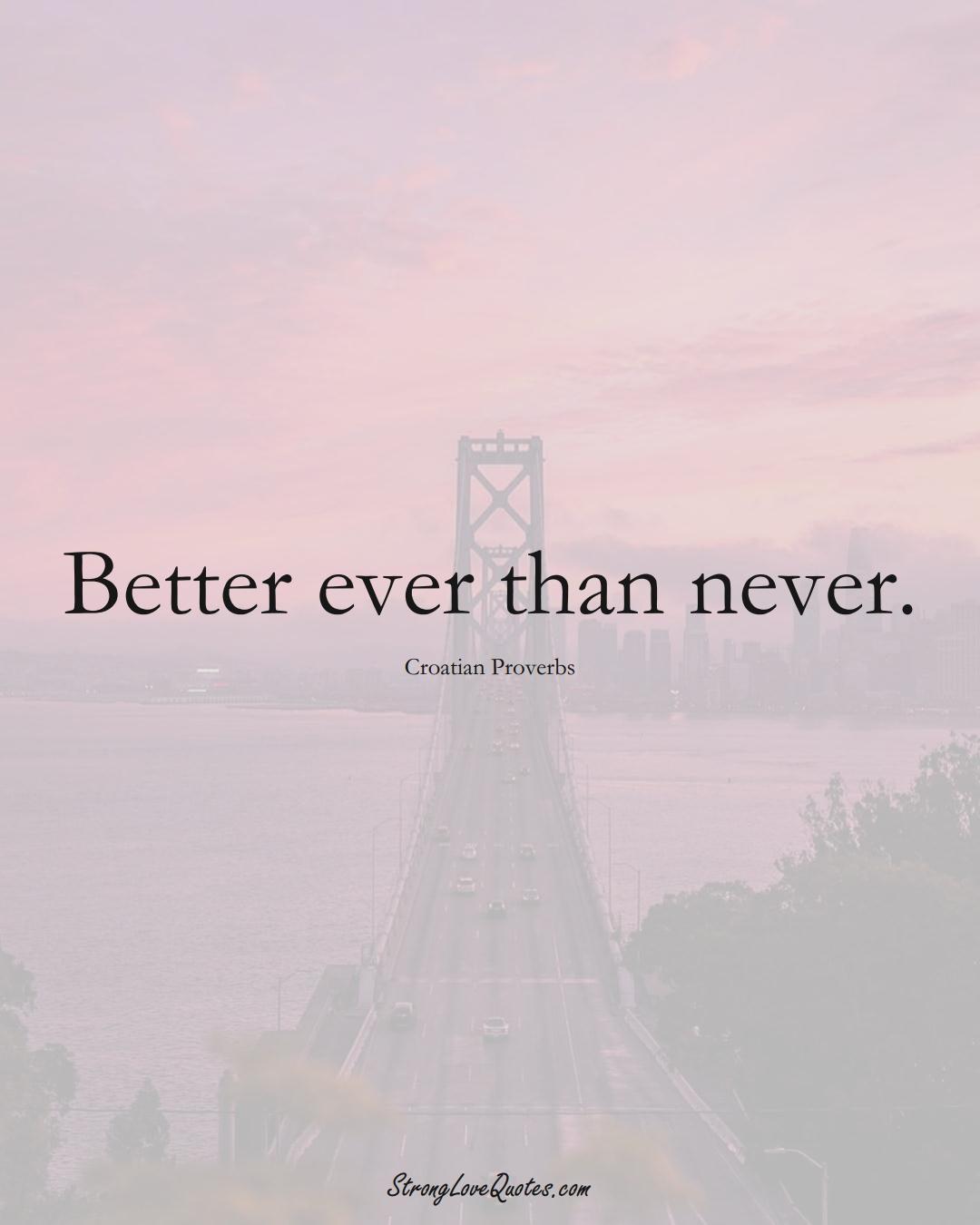 Better ever than never. (Croatian Sayings);  #EuropeanSayings