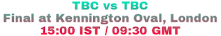 TBC vs TBC Final at Kennington Oval, London 15:00 IST / 09:30 GMT