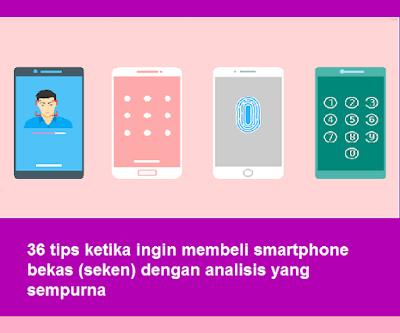 36 tips ketika ingin membeli smartphone bekas (seken) dengan analisis yang sempurna