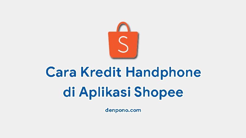 Cara Kredit HP di Aplikasi Shopee Secara Mudah Terbaru