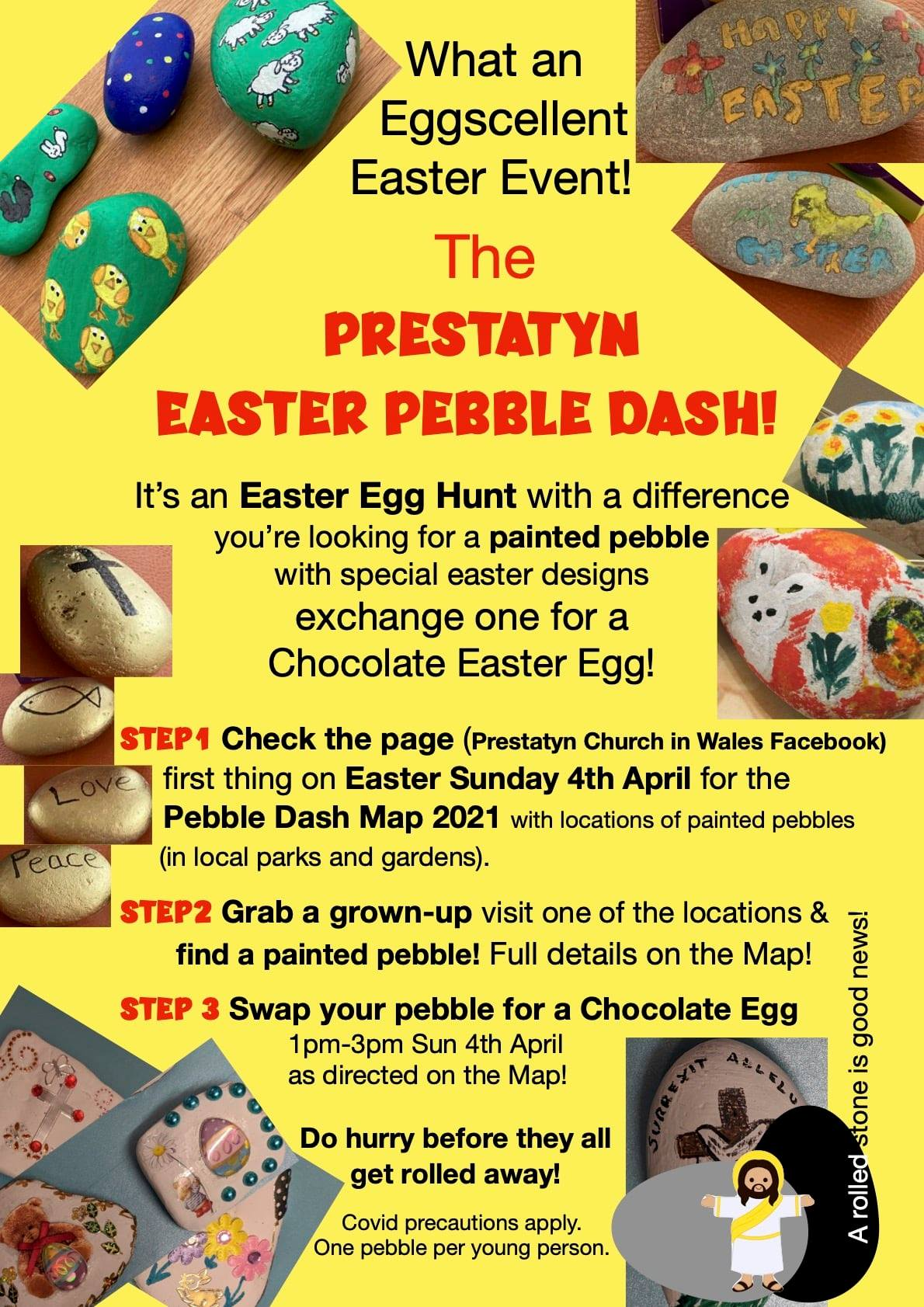 "Yellow background with images. Text reads: ""What an Eggscellent Easter Event! The Prestatyn Easter Pebble Dash!  It's an Easter Egg Hunt with a difference. You're looking for a painted pebble  with special easter designs. Exchange one for a Chocolate Easter Egg!  Step 1: Check the page (Prestatyn Church In Wales Facebook) first thing on Easter Sunday 4th April for the Pebble Dash Map 2021 with locations of painted pebbles (in local parks and gardens). Step 2: Grab a grown-up. Visit one of the locations and find a painted pebble! Full details on the Map!  Step 3: Swap your pebble for a Chocolate Egg. 1pm - 3pm Sun 4th April as directed on the Map!  Do hurry before they get rolled away!  (Covid precautions apply. one pebble per young person.)"""