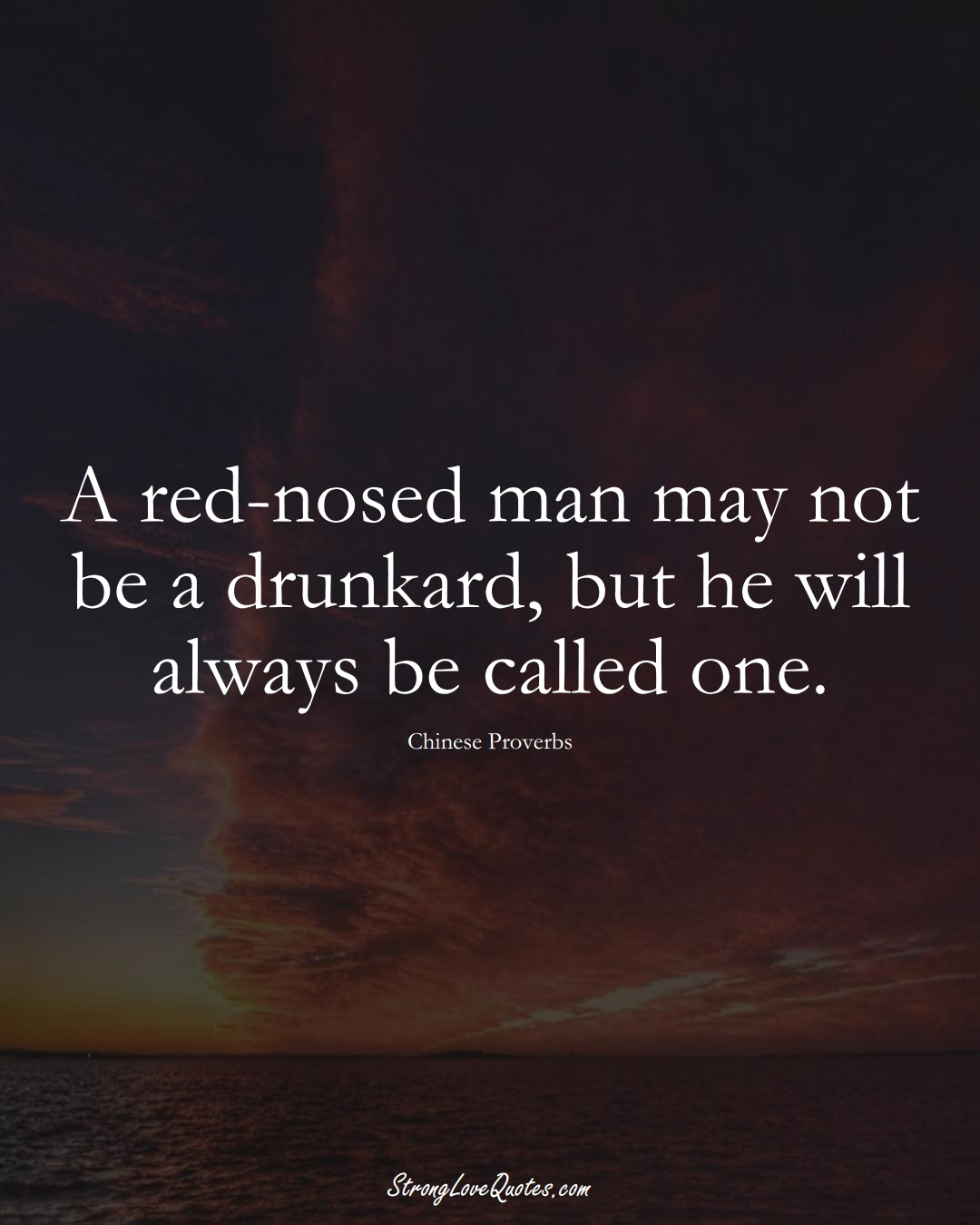 A red-nosed man may not be a drunkard, but he will always be called one. (Chinese Sayings);  #AsianSayings