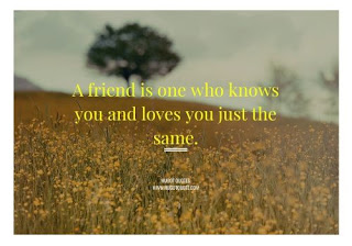 A Friend is one who kows you and loves you just the same