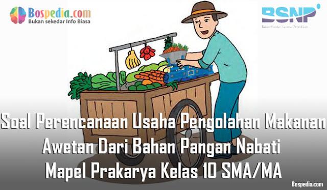 Soal Perencanaan Usaha Pengolahan Makanan Awetan Dari Bahan Pangan Nabati Mapel Prakarya Kelas 10 SMA/MA