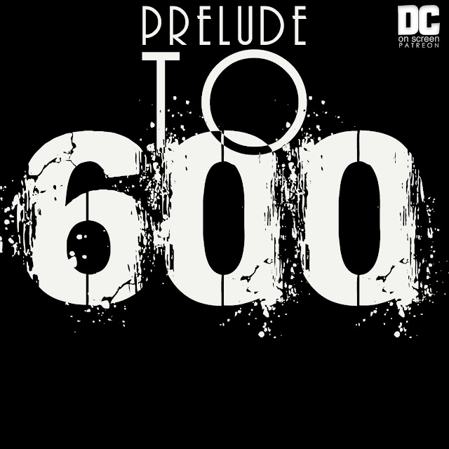DC on SCREEN Prelude to 600 patreon Exclusive