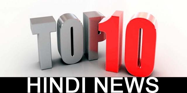भारत की 10 बड़ी खबरें | TOP 10 HINDI NEWS INDIA