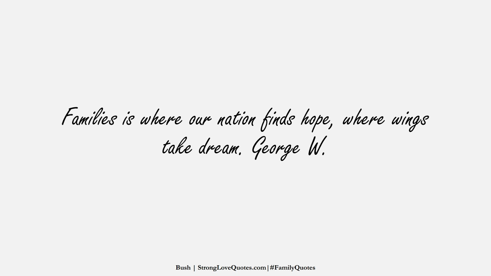 Families is where our nation finds hope, where wings take dream. George W. (Bush);  #FamilyQuotes