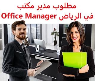 وظائف السعودية مطلوب مدير مكتب في الرياض Office Manager