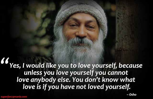 """Yes, I would like you to love yourself, because unless you love yourself you cannot love anybody else. You don't know what love is if you have not loved yourself."""
