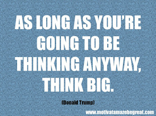 "Featured in our checklist of 46 Powerful Quotes For Entrepreneurs To Get Motivated: ""As long as you're going to be thinking anyway, think big.""  –Donald Trump"
