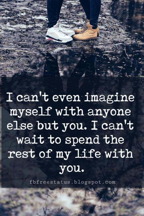 cute love quotes sayings, I can't even imagine myself with anyone else but you. I can't wait to spend the rest of my life with you.