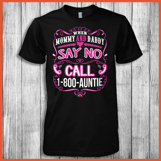 When Mommy And Daddy Say No Call 1-800-Auntie Shirt.