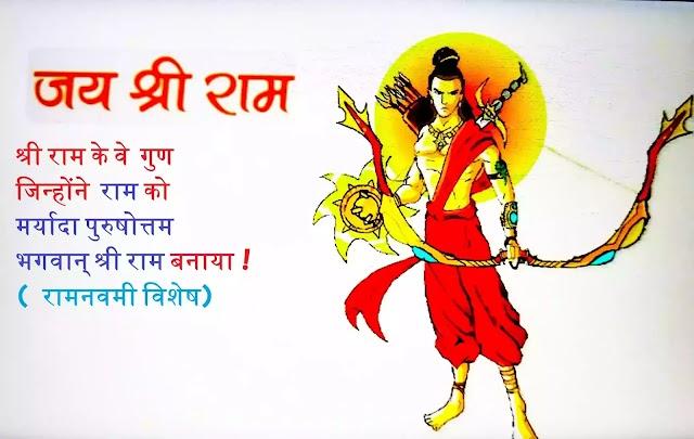 श्री राम के वे  गुण जिन्होंने  राम को  मर्यादा पुरुषोत्तम भगवान् श्री राम बनाया ! ( रामनवमी विशेष)