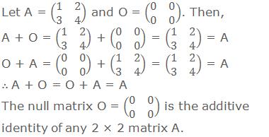 Let A = (■(1&2@3&4)) and O = (■(0&0@0&0)). Then, A + O = (■(1&2@3&4)) + (■(0&0@0&0)) = (■(1&2@3&4)) = A O + A = (■(0&0@0&0)) + (■(1&2@3&4)) = (■(1&2@3&4)) = A ∴ A + O = O + A = A The null matrix O = (■(0&0@0&0)) is the additive identity of any 2 × 2 matrix A.