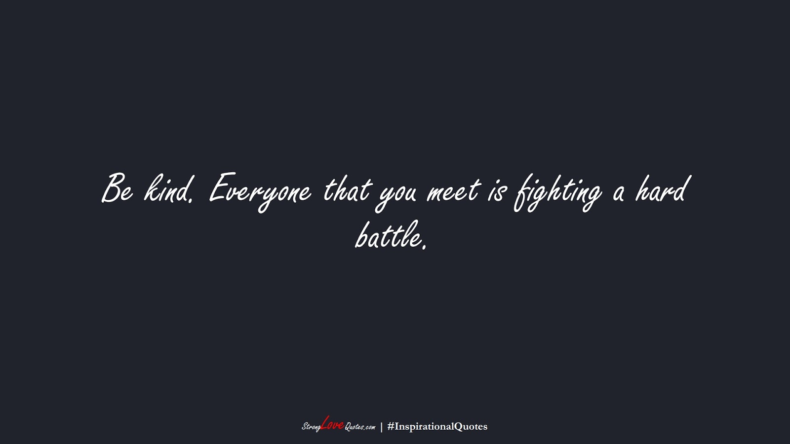 Be kind. Everyone that you meet is fighting a hard battle.FALSE