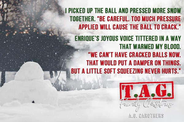 "I picked up the ball and pressed more snow together. ""Be careful. Too much pressure applied will cause the ball to crack."" Enrique's joyous voice tittered in a way that warmed my blood. ""We can't have cracked balls now. That would put a damper on things. But a little soft squeezing never hurts."""