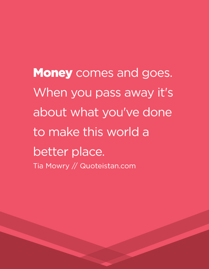 Money comes and goes. When you pass away it's about what you've done to make this world a better place.