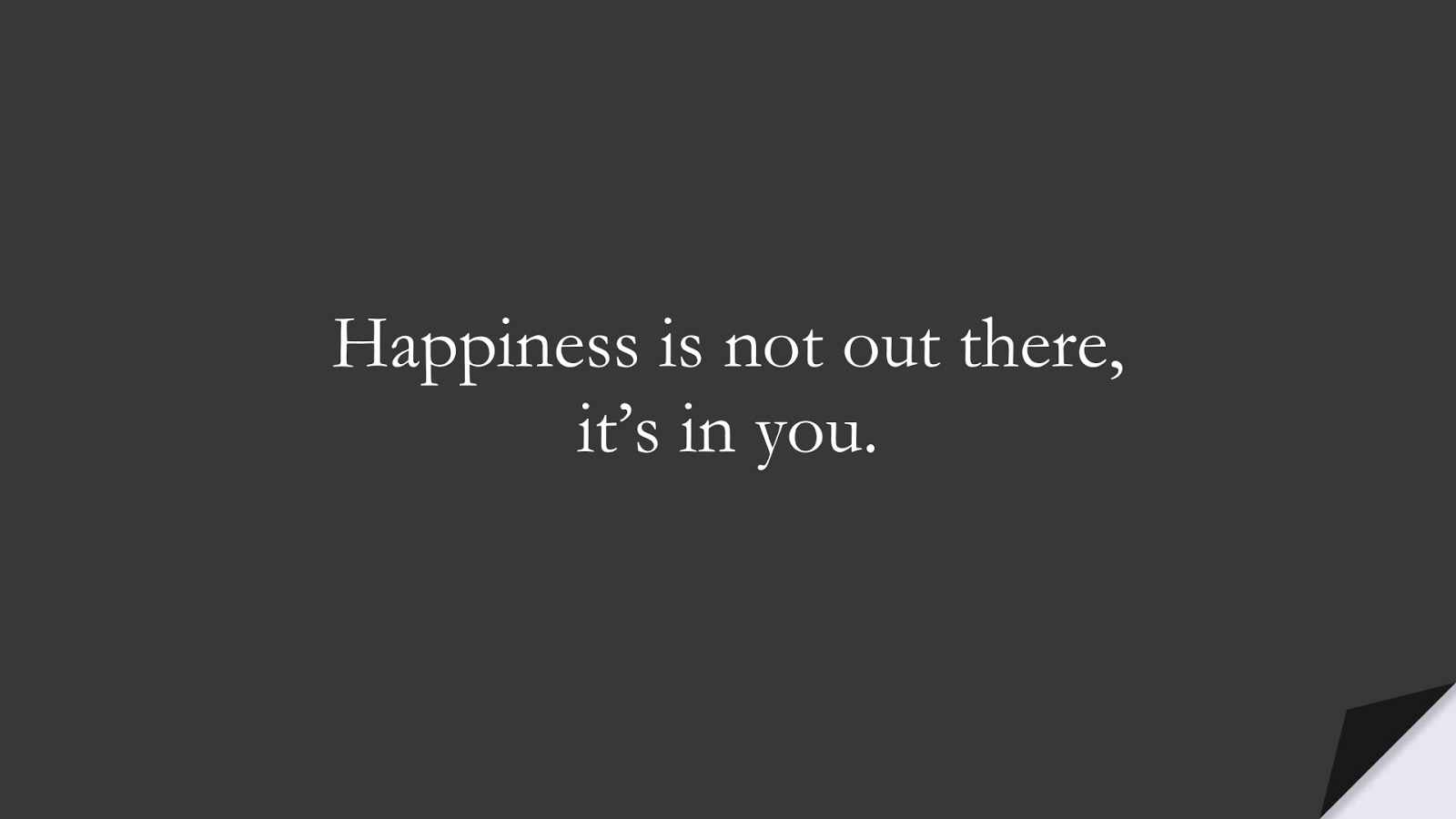 Happiness is not out there, it's in you.FALSE