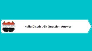 Kullu District Gk Question Answer
