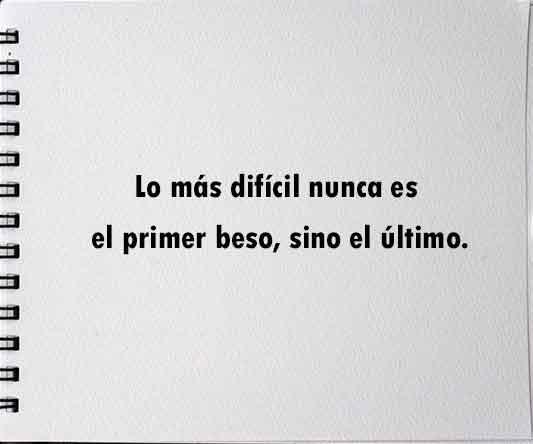 Lo más dificil nunca es el primer beso,sino el último