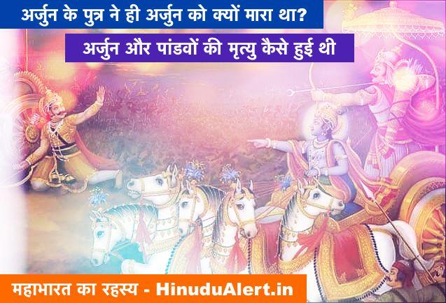 अर्जुन के पुत्र ने ही अर्जुन को क्यों मारा था? महाभारत में अर्जुन और पांडवों की मृत्यु कैसे हुई थी? जानिए महाभारत का रहस्य - Arjun Mahabharat
