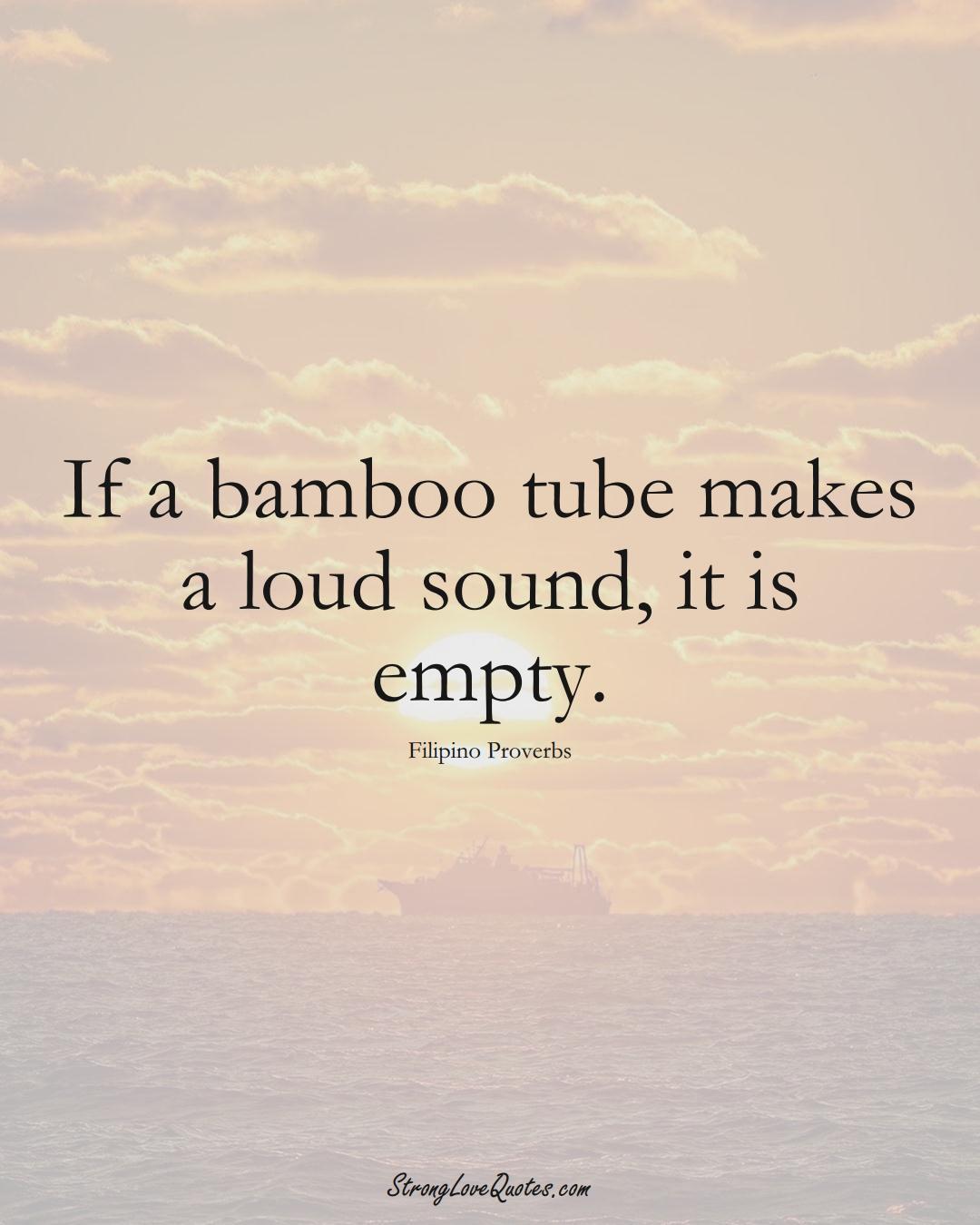 If a bamboo tube makes a loud sound, it is empty. (Filipino Sayings);  #AsianSayings