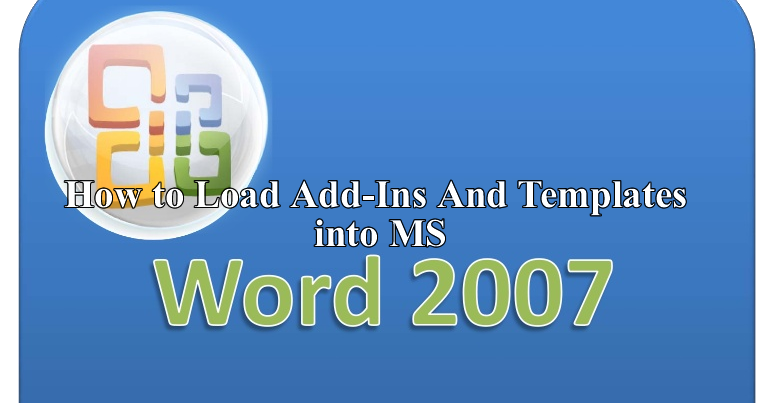 How to load add ins and templates into ms word 2007 for Word 2010 templates and add ins