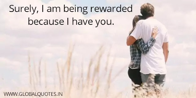 Surely, I am being rewarded because I have you.