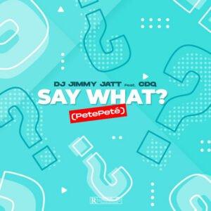 [Music] DJ Jimmy Jatt Ft. CDQ – Say What? (Pete Pete)