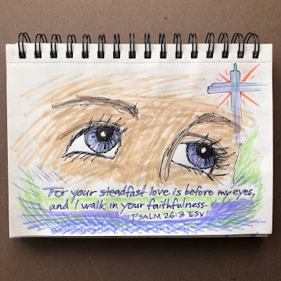 For your steadfast love is before my eyes, and I walk in your faithfulness. Psalm 26:3