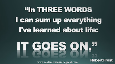 """Quotes To Achieve Success In Life: """"In three words I can sum up everything I've learned about life: It goes on."""" - Robert Frost"""