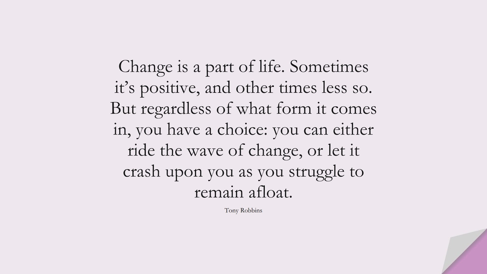 Change is a part of life. Sometimes it's positive, and other times less so. But regardless of what form it comes in, you have a choice: you can either ride the wave of change, or let it crash upon you as you struggle to remain afloat. (Tony Robbins);  #PositiveQuotes
