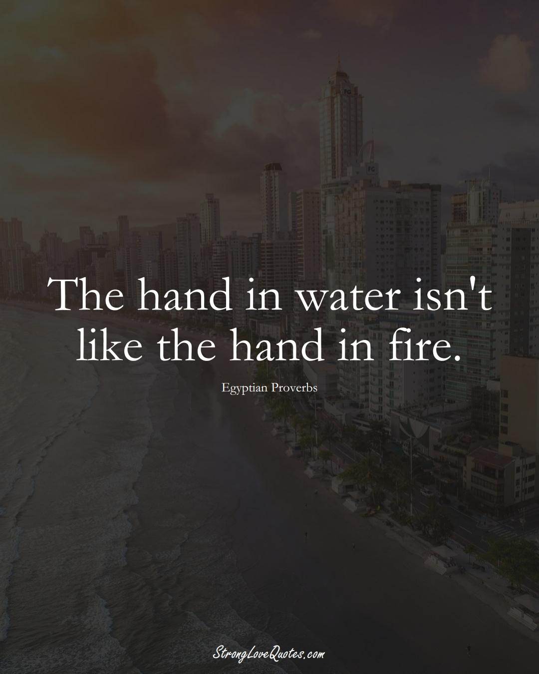 The hand in water isn't like the hand in fire. (Egyptian Sayings);  #MiddleEasternSayings