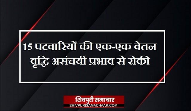 15 पटवारियों की एक-एक वेतन वृद्धि असंचयी प्रभाव से रोकी / Shivpuri News