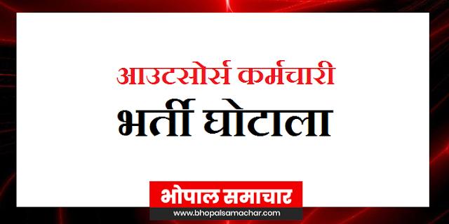 GWALIOR, RAJGARH और SHIVPURI में आउटसोर्स कर्मचारी भर्ती घोटाले की जांच के आदेश | MP NEWS