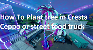 How To Plant trees in Cresta Ceppo or street food truck on Fortnite