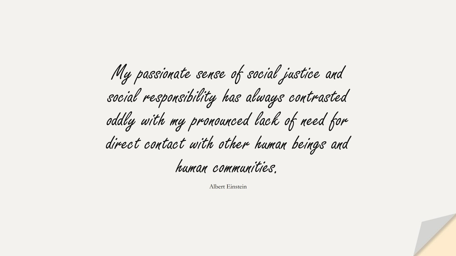 My passionate sense of social justice and social responsibility has always contrasted oddly with my pronounced lack of need for direct contact with other human beings and human communities. (Albert Einstein);  #HumanityQuotes