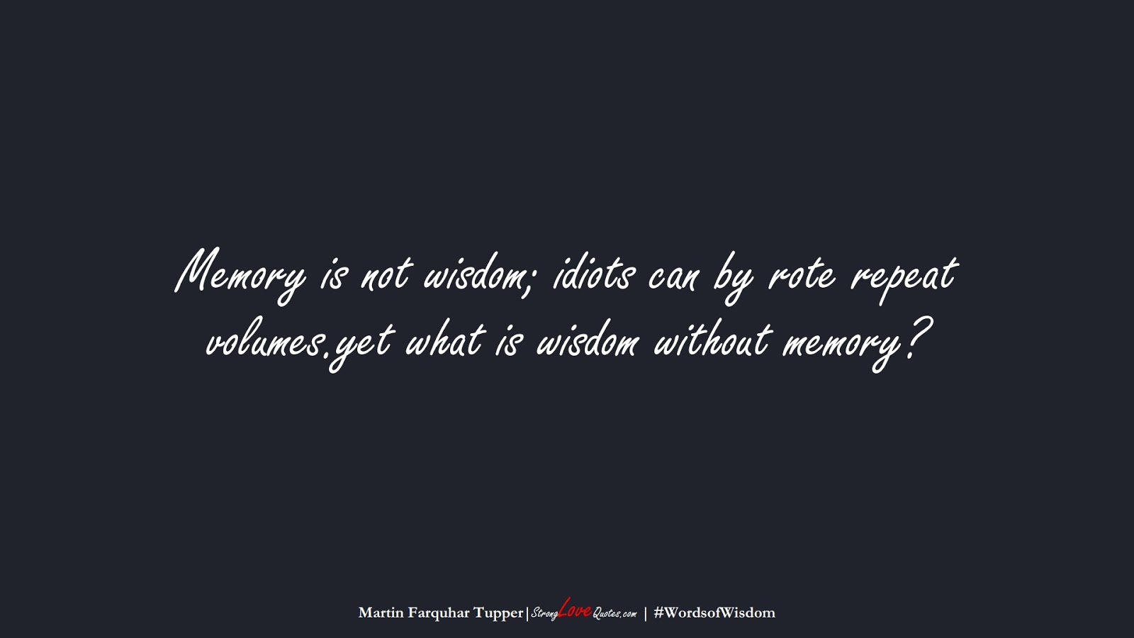 Memory is not wisdom; idiots can by rote repeat volumes.yet what is wisdom without memory? (Martin Farquhar Tupper);  #WordsofWisdom