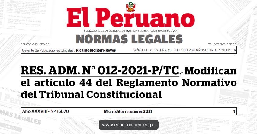 RES. ADM. N° 012-2021-P/TC.- Modifican el artículo 44 del Reglamento Normativo del Tribunal Constitucional