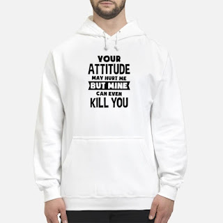 Your Attitude May Hurt Me But Mine Can Even Kill You Shirt 4