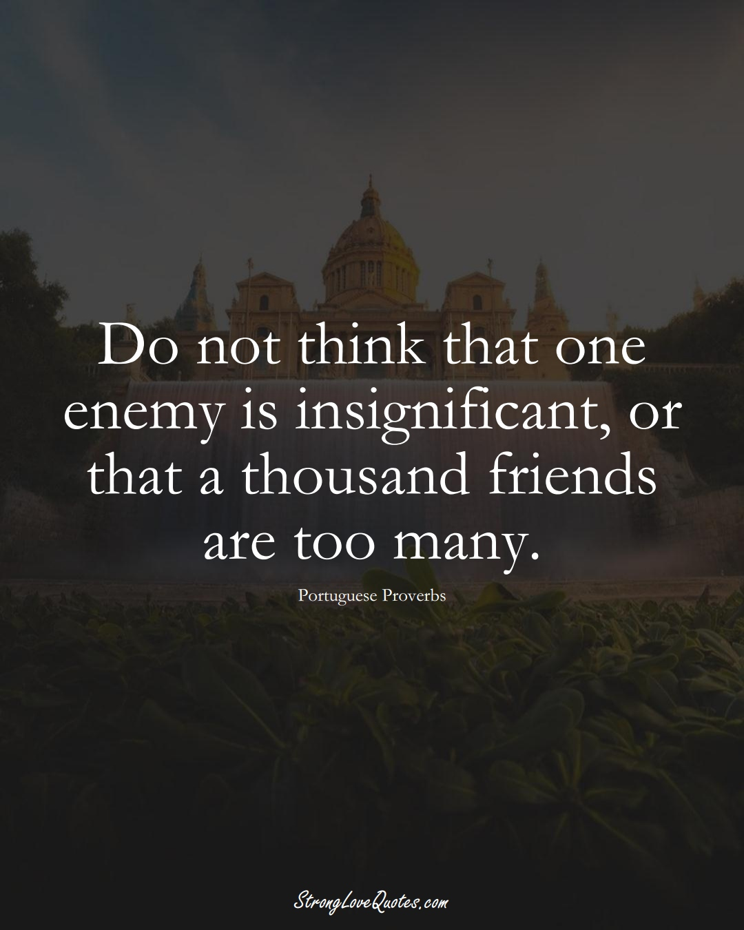 Do not think that one enemy is insignificant, or that a thousand friends are too many. (Portuguese Sayings);  #EuropeanSayings