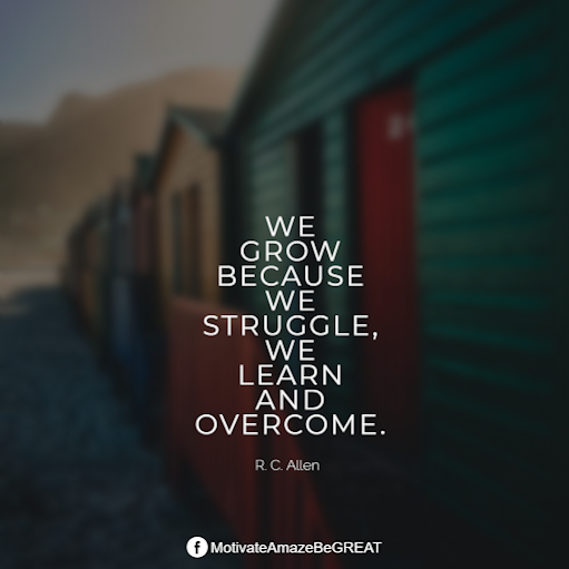 "Inspirational Quotes About Life And Struggles: ""We grow because we struggle, we learn and overcome."" - R. C. Allen"