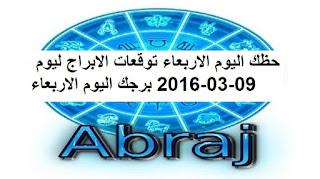 حظك اليوم الاربعاء توقعات الابراج ليوم 09-03-2016 برجك اليوم الاربعاء