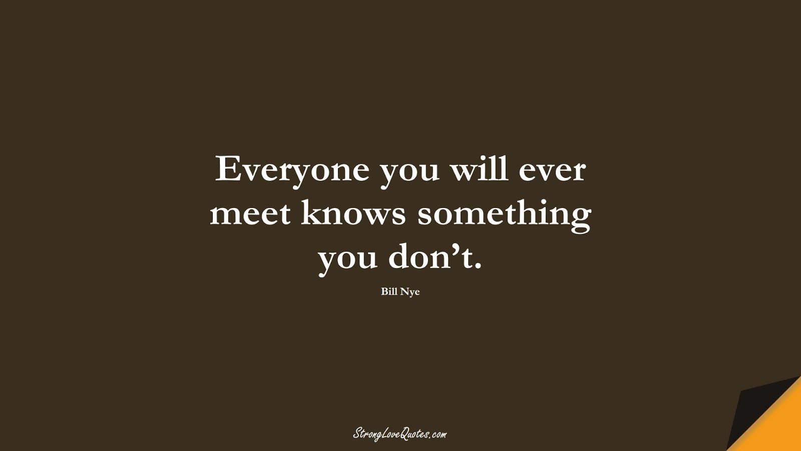 Everyone you will ever meet knows something you don't. (Bill Nye);  #EducationQuotes