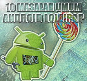 10 Masalah Umum di Android Lollipop dan Cara Mengatasinya