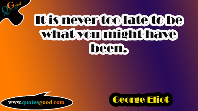 start your day quotes - It is never too late to be what you might have been.