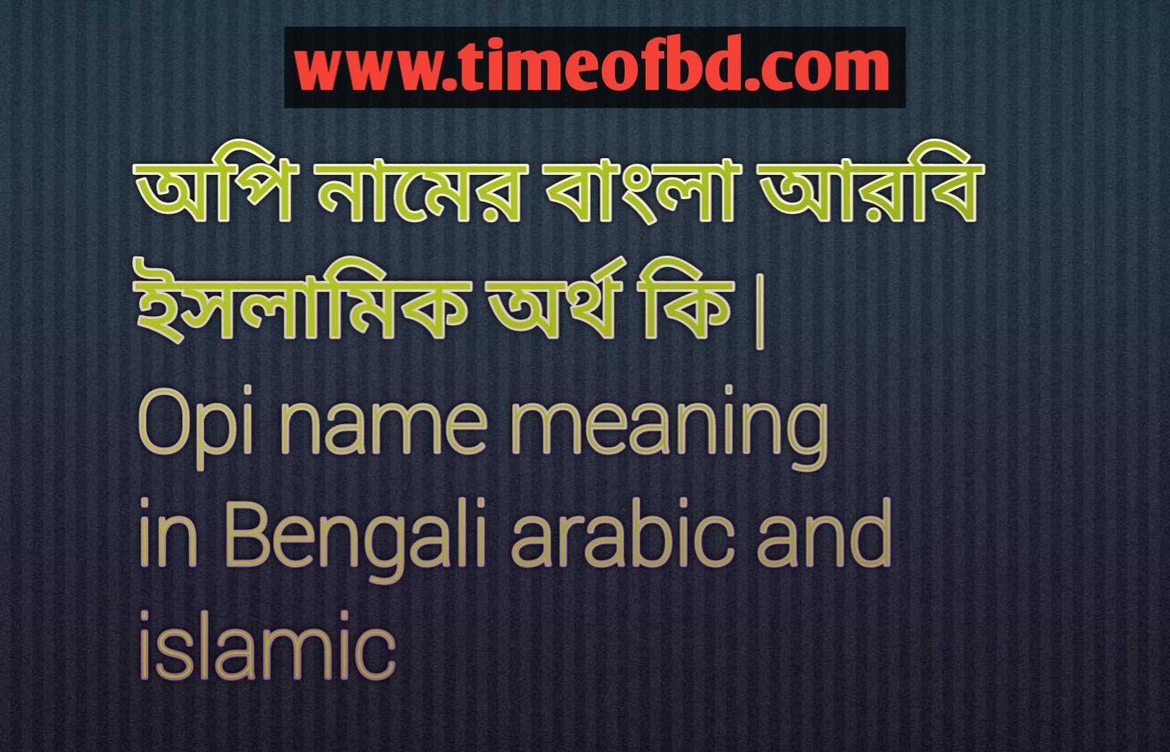 অপি নামের অর্থ কি, অপি নামের বাংলা অর্থ কি, অপি নামের ইসলামিক অর্থ কি, Opi name meaning in Bengali, অপি কি ইসলামিক নাম,
