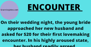"On their wedding night, the young bride approached her new husband and asked for $20 for their first lovemaking encounter. In his highly aroused state, her husband readily agreed.     This scenario was repeated each time they made love, for the next 30 years, with him thinking that it was a cute way for her to afford new clothes and other incidentals that she needed.    Arriving home around noon one day, she was surprised to find her husband in a very drunken state.     Over the next few minutes, he explained that his company had gone through a process of corporate downsizing, and he had been let go - It was unlikely that at the age of 55, he'd be able to find another position that paid anywhere near what he'd been earning, and therefore, they were financially ruined.    Calmly, his wife handed him a bank book which showed thirty years of deposits and interest totaling nearly $1 million.     Then, she showed him stock certificates issued by the bank which were worth over $2 million, and informed him that they were the largest stockholders in the bank.     She explained that for 30 years, she had charged him for sex and these holdings were the results of her savings and investments.    Faced with evidence of cash and investments worth over $3 million, her husband was so astounded he could barely speak, but finally he found his voice and blurted out, ""If I'd had any idea what you were doing, I would have given you all my business!"".     You know, sometimes, men just don't know when to keep their mouths shut. Granniesjokes.com"