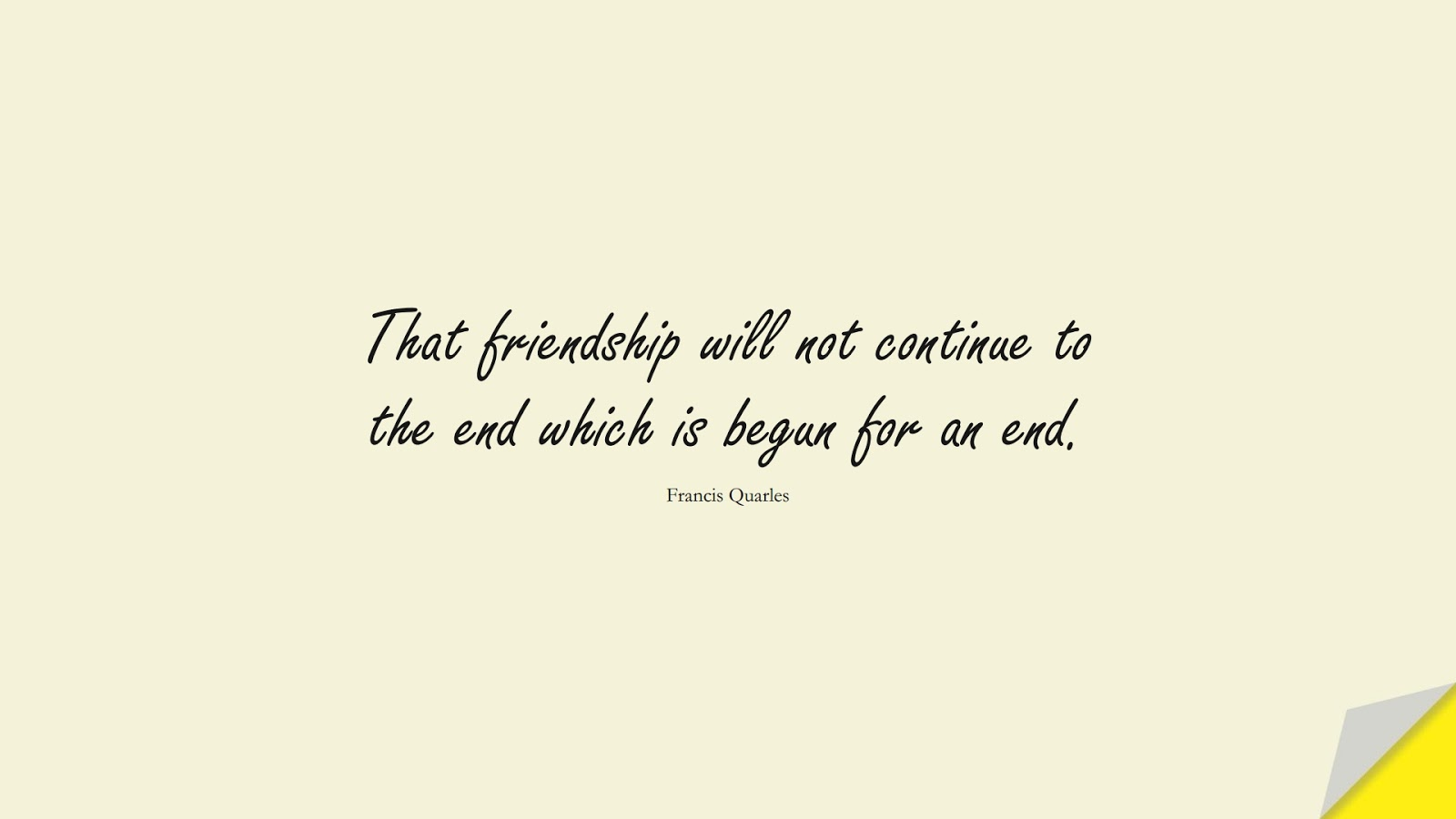 That friendship will not continue to the end which is begun for an end. (Francis Quarles);  #FriendshipQuotes